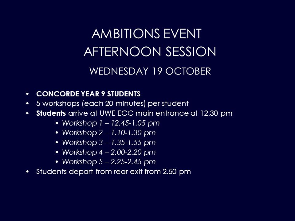 AMBITIONS EVENT CONCORDE YEAR 9 STUDENTS 5 workshops (each 20 minutes) per student Students arrive at UWE ECC main entrance at 12.30 pm Workshop 1 – 12.45-1.05 pm Workshop 2 – 1.10-1.30 pm Workshop 3 – 1.35-1.55 pm Workshop 4 – 2.00-2.20 pm Workshop 5 – 2.25-2.45 pm Students depart from rear exit from 2.50 pm AFTERNOON SESSION WEDNESDAY 19 OCTOBER