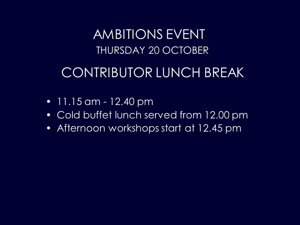 AMBITIONS EVENT 11.15 am - 12.40 pm Cold buffet lunch served from 12.00 pm Afternoon workshops start at 12.45 pm THURSDAY 20 OCTOBER CONTRIBUTOR LUNCH BREAK