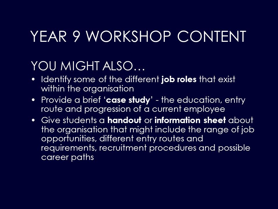 YOU MIGHT ALSO… Identify some of the different job roles that exist within the organisation Provide a brief ' case study ' - the education, entry route and progression of a current employee Give students a handout or information sheet about the organisation that might include the range of job opportunities, different entry routes and requirements, recruitment procedures and possible career paths YEAR 9 WORKSHOP CONTENT