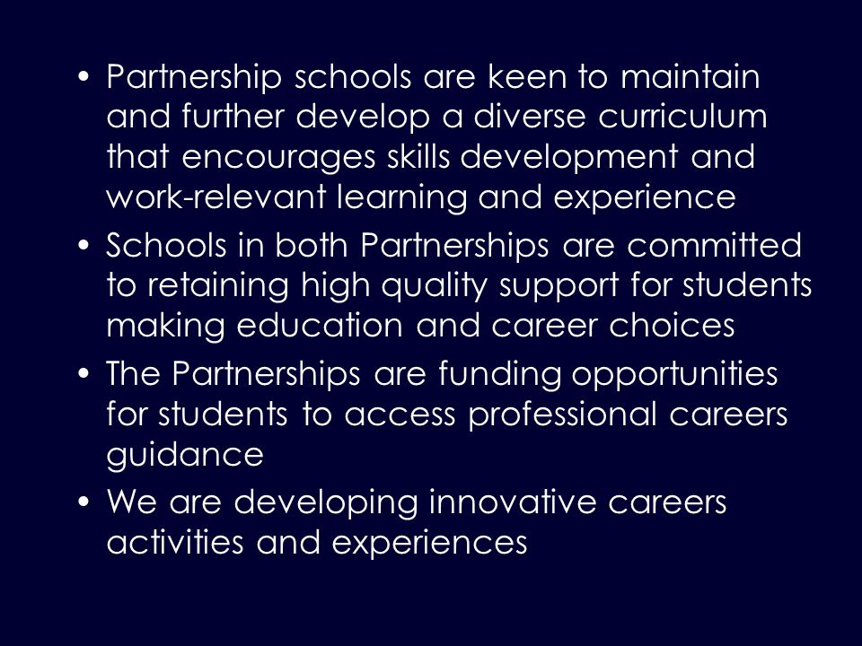 Partnership schools are keen to maintain and further develop a diverse curriculum that encourages skills development and work-relevant learning and experience Schools in both Partnerships are committed to retaining high quality support for students making education and career choices The Partnerships are funding opportunities for students to access professional careers guidance We are developing innovative careers activities and experiences