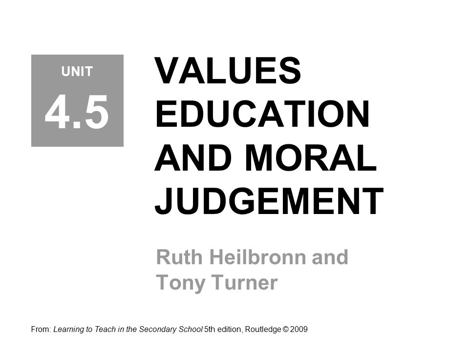VALUES EDUCATION AND MORAL JUDGEMENT Ruth Heilbronn and Tony Turner From: Learning to Teach in the Secondary School 5th edition, Routledge © 2009 UNIT 4.5
