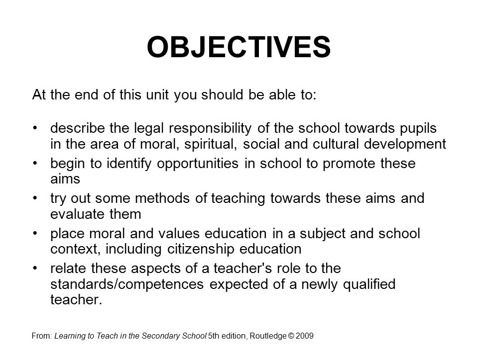 At the end of this unit you should be able to: describe the legal responsibility of the school towards pupils in the area of moral, spiritual, social and cultural development begin to identify opportunities in school to promote these aims try out some methods of teaching towards these aims and evaluate them place moral and values education in a subject and school context, including citizenship education relate these aspects of a teacher s role to the standards/competences expected of a newly qualified teacher.