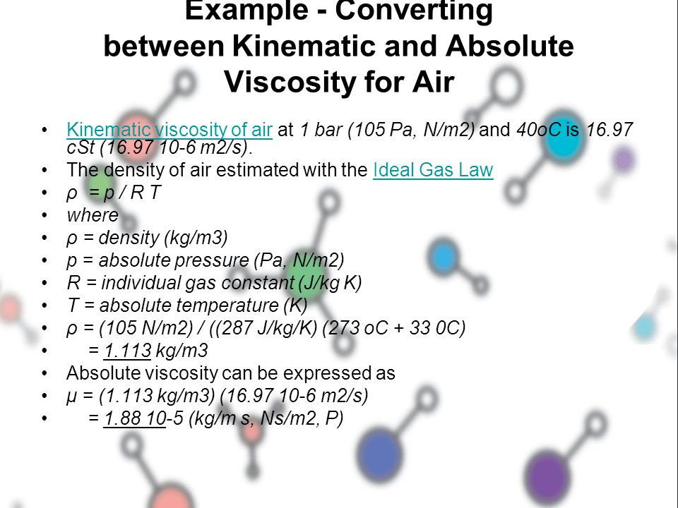 Example - Converting between Kinematic and Absolute Viscosity for Air Kinematic viscosity of air at 1 bar (105 Pa, N/m2) and 40oC is 16.97 cSt (16.97