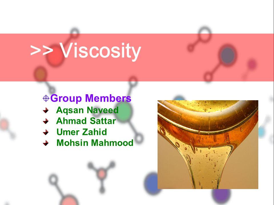 Group Members Aqsan Naveed Ahmad Sattar Umer Zahid Mohsin Mahmood >> Viscosity