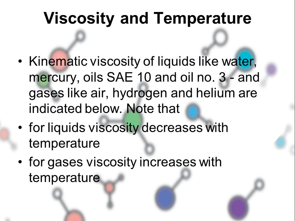 Viscosity and Temperature Kinematic viscosity of liquids like water, mercury, oils SAE 10 and oil no. 3 - and gases like air, hydrogen and helium are