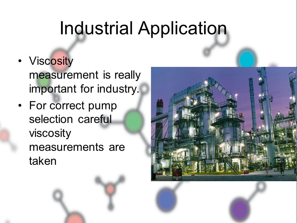 Industrial Application Viscosity measurement is really important for industry. For correct pump selection careful viscosity measurements are taken