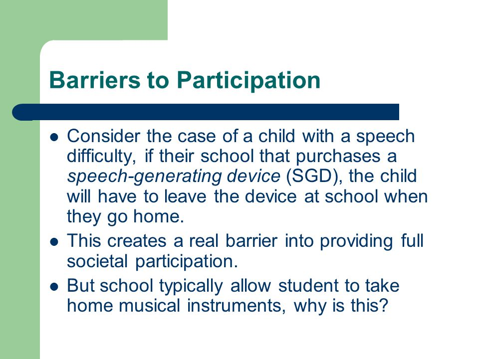 Barriers to Participation Consider the case of a child with a speech difficulty, if their school that purchases a speech-generating device (SGD), the child will have to leave the device at school when they go home.