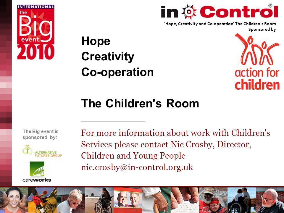 The Big event is sponsored by: Hope Creativity Co-operation The Children s Room For more information about work with Children s Services please contact Nic Crosby, Director, Children and Young People nic.crosby@in-control.org.uk Hope, Creativity and Co-operation The Children s Room Sponsored by