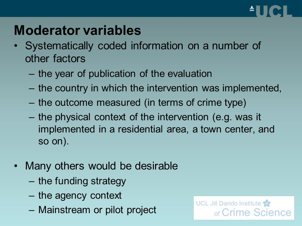 Moderator variables Systematically coded information on a number of other factors –the year of publication of the evaluation –the country in which the intervention was implemented, –the outcome measured (in terms of crime type) –the physical context of the intervention (e.g.