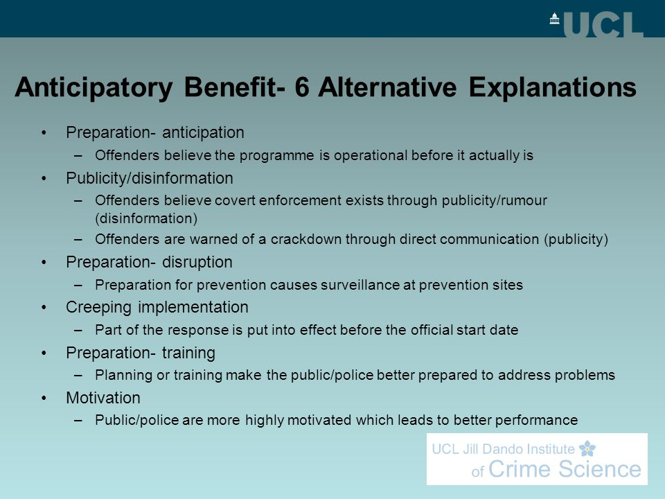 Anticipatory Benefit- 6 Alternative Explanations Preparation- anticipation –Offenders believe the programme is operational before it actually is Publicity/disinformation –Offenders believe covert enforcement exists through publicity/rumour (disinformation) –Offenders are warned of a crackdown through direct communication (publicity) Preparation- disruption –Preparation for prevention causes surveillance at prevention sites Creeping implementation –Part of the response is put into effect before the official start date Preparation- training –Planning or training make the public/police better prepared to address problems Motivation –Public/police are more highly motivated which leads to better performance