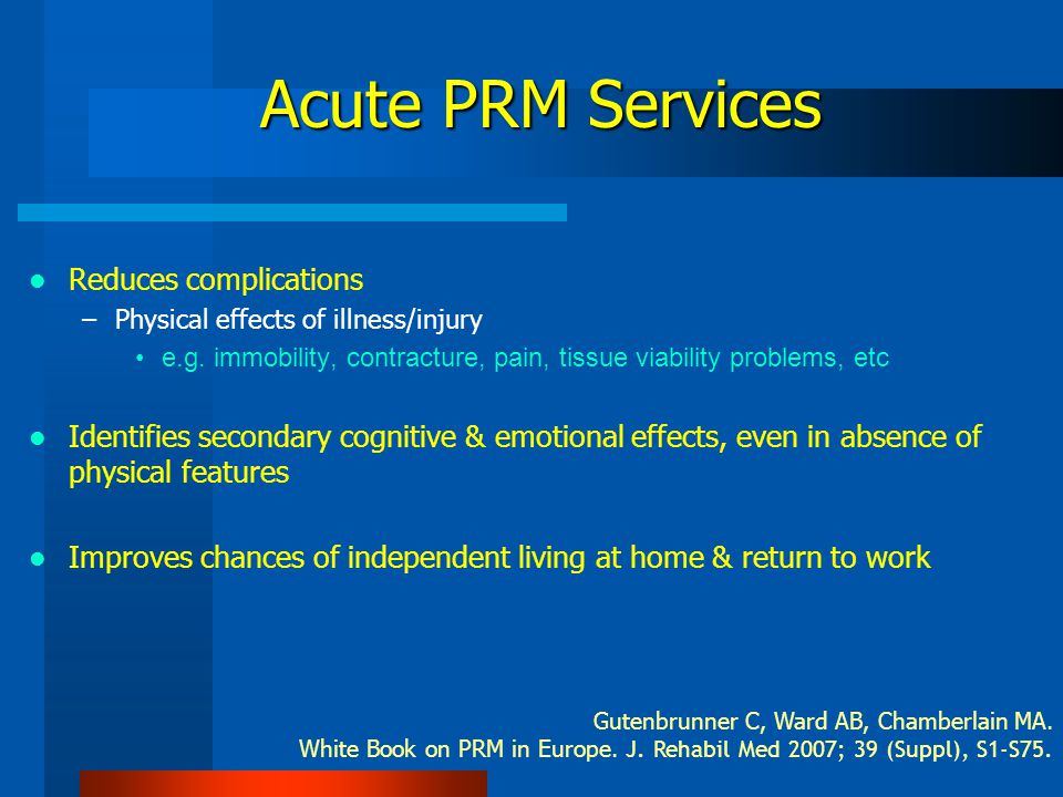 Acute Physical & Rehabilitation Medicine (PRM) Services Right environment & right skill mix with trained therapists Concentrates therapy –Therapy input associated with shorter hospital stays & improved outcomes Optimises patients' physical & social functioning Gutenbrunner C, Ward AB, Chamberlain MA.