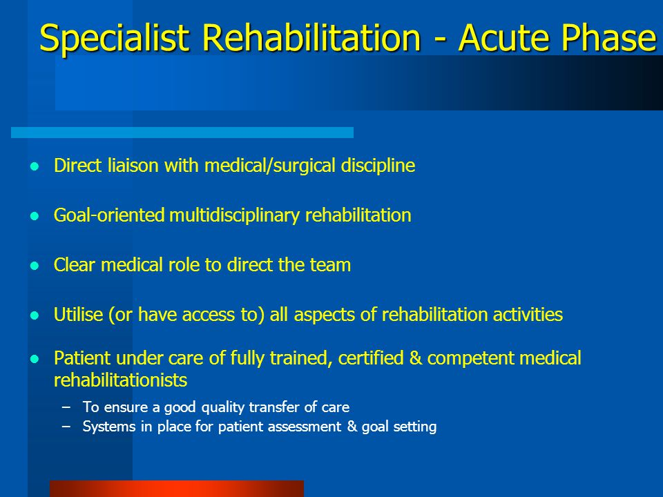 Concept Hospital-based –Following definitive care or resuscitation Differs from acute care –Interaction of the professionals' involvement Patients transfer to programme of specialist care under Physical & Rehabilitation Medicine specialist Differs from rehabilitation in post-acute settings Rehabilitation in Acute Settings Ward A B, et al.