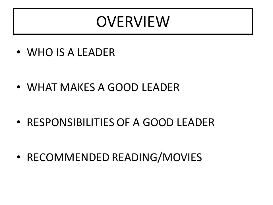 OVERVIEW WHO IS A LEADER WHAT MAKES A GOOD LEADER RESPONSIBILITIES OF A GOOD LEADER RECOMMENDED READING/MOVIES