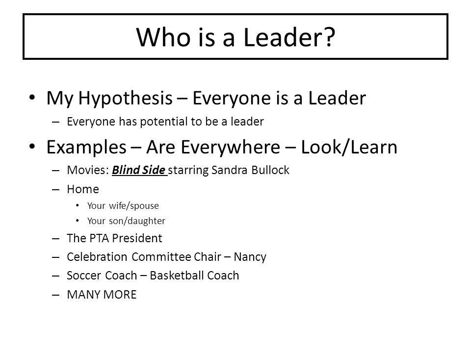 Who is a Leader? My Hypothesis – Everyone is a Leader – Everyone has potential to be a leader Examples – Are Everywhere – Look/Learn – Movies: Blind S