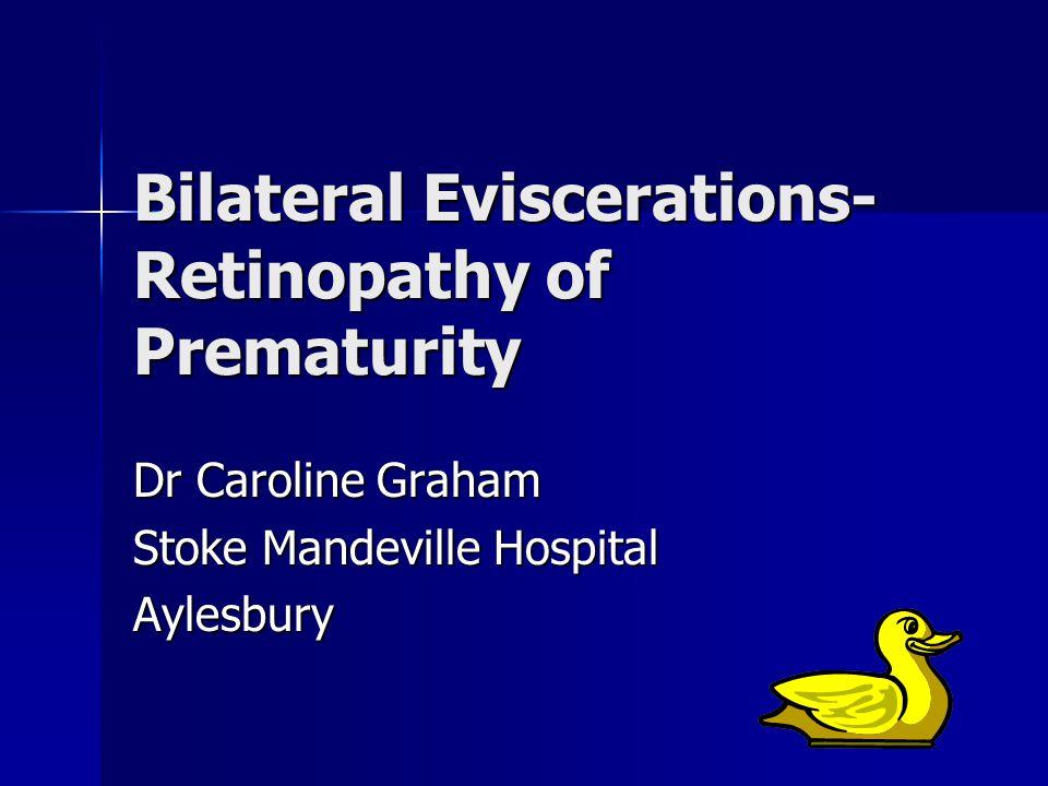 Bilateral Eviscerations- Retinopathy of Prematurity Dr Caroline Graham Stoke Mandeville Hospital Aylesbury