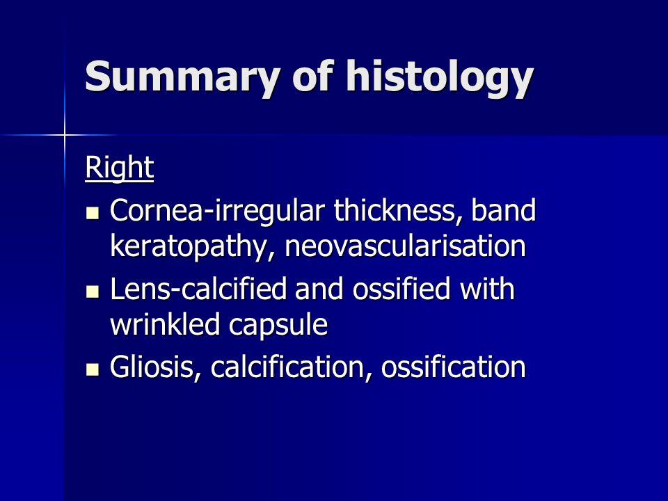 Summary of histology Right Cornea-irregular thickness, band keratopathy, neovascularisation Cornea-irregular thickness, band keratopathy, neovasculari