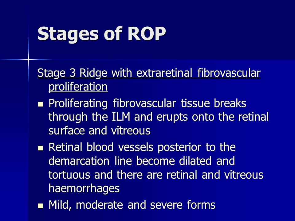 Stages of ROP Stage 3 Ridge with extraretinal fibrovascular proliferation Proliferating fibrovascular tissue breaks through the ILM and erupts onto th