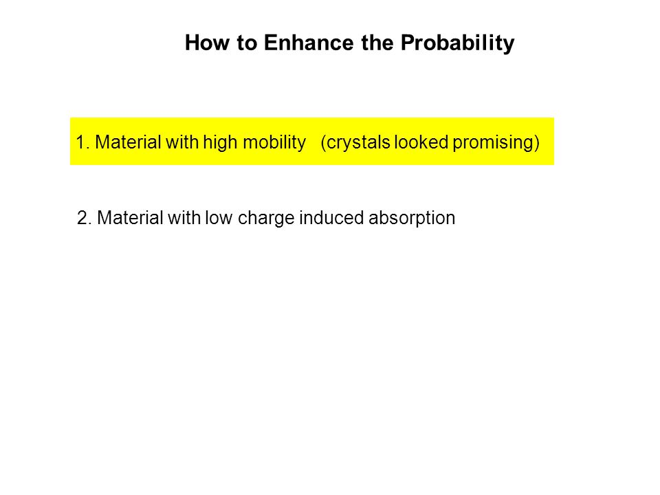 How to Enhance the Probability 1. Material with high mobility (crystals looked promising) 2. Material with low charge induced absorption