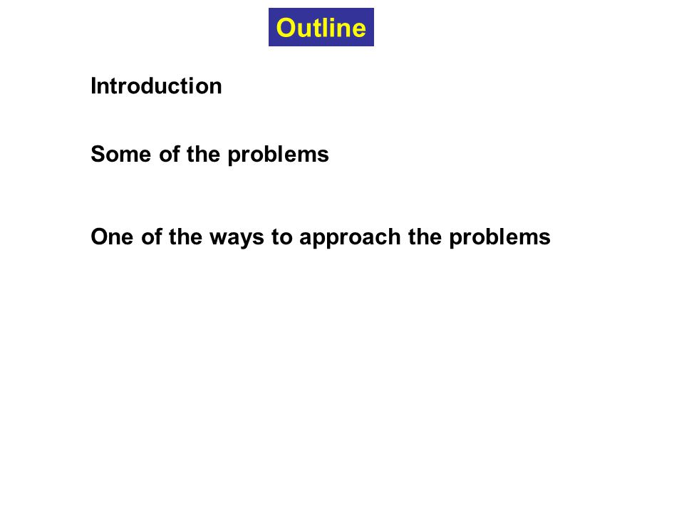 Introduction Some of the problems One of the ways to approach the problems Outline