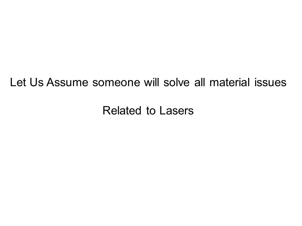 Let Us Assume someone will solve all material issues Related to Lasers