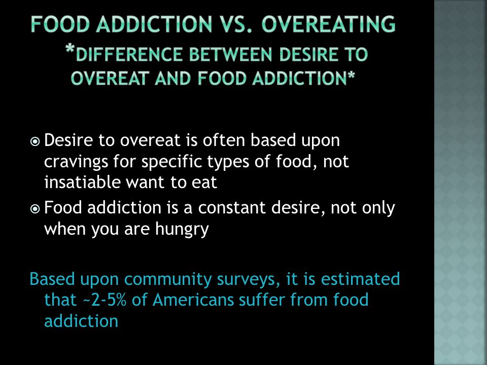  Desire to overeat is often based upon cravings for specific types of food, not insatiable want to eat  Food addiction is a constant desire, not only when you are hungry Based upon community surveys, it is estimated that ~2-5% of Americans suffer from food addiction