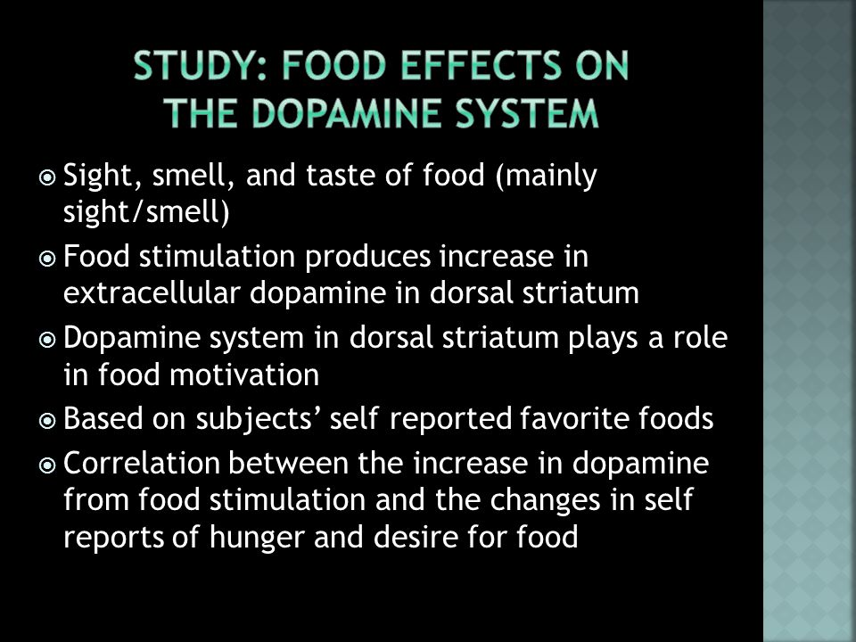  Sight, smell, and taste of food (mainly sight/smell)  Food stimulation produces increase in extracellular dopamine in dorsal striatum  Dopamine system in dorsal striatum plays a role in food motivation  Based on subjects' self reported favorite foods  Correlation between the increase in dopamine from food stimulation and the changes in self reports of hunger and desire for food