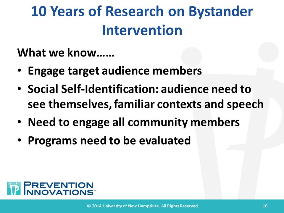 10 Years of Research on Bystander Intervention What we know…… Engage target audience members Social Self-Identification: audience need to see themselves, familiar contexts and speech Need to engage all community members Programs need to be evaluated © 2014 University of New Hampshire.