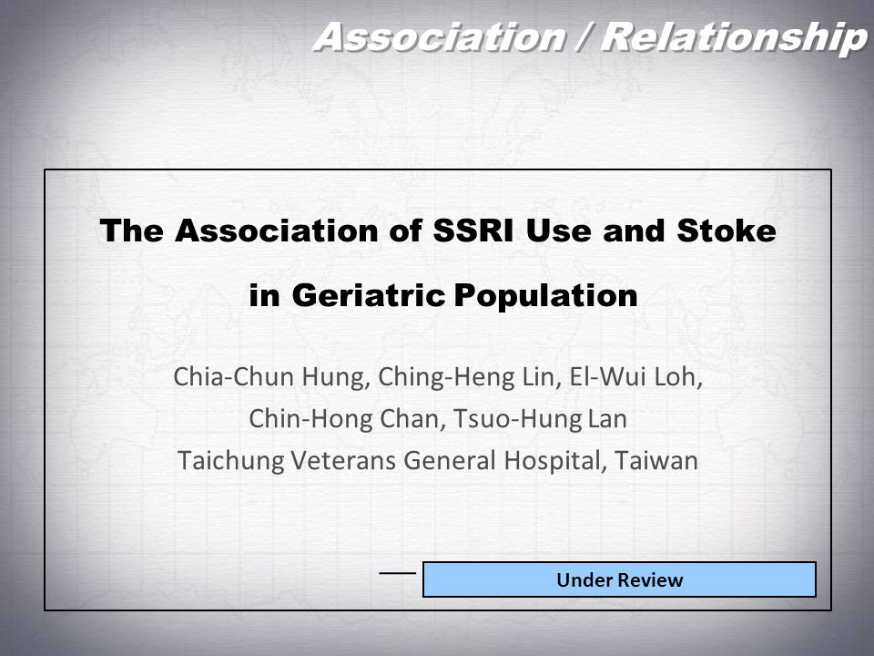 Association / Relationship The Association of SSRI Use and Stoke in Geriatric Population Chia-Chun Hung, Ching-Heng Lin, El-Wui Loh, Chin-Hong Chan, T