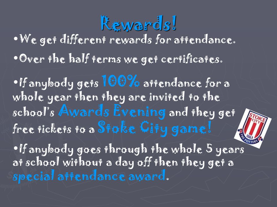 Rewards. We get different rewards for attendance.