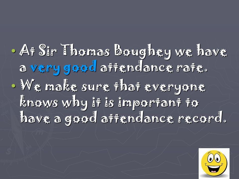 At Sir Thomas Boughey we have a very good attendance rate. At Sir Thomas Boughey we have a very good attendance rate. We make sure that everyone knows