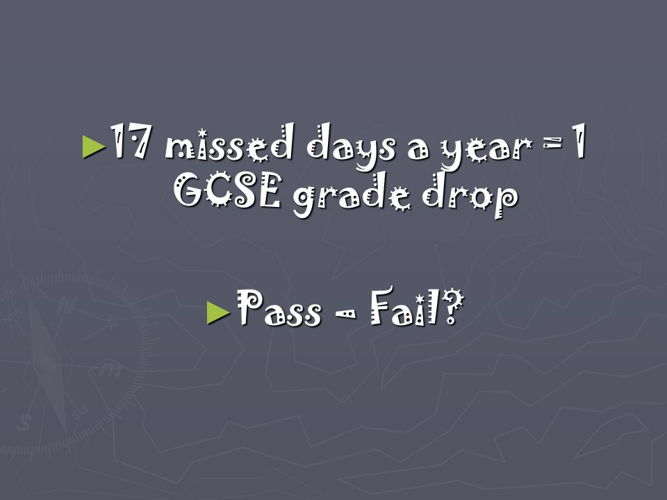► 17 missed days a year = 1 GCSE grade drop ► Pass – Fail