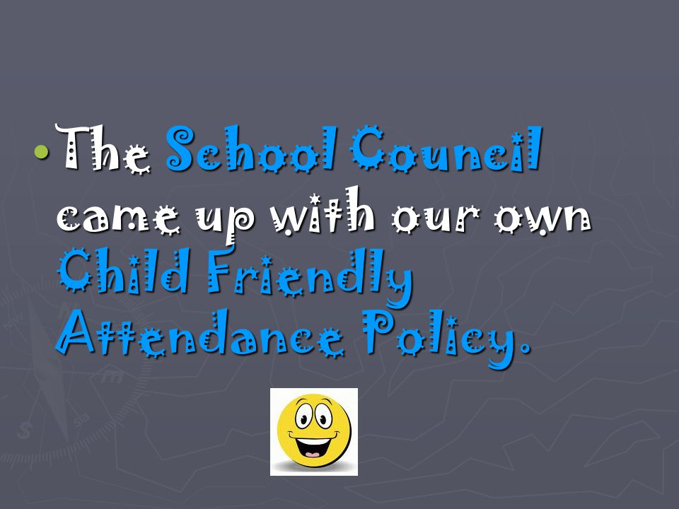 The School Council came up with our own Child Friendly Attendance Policy. The School Council came up with our own Child Friendly Attendance Policy.