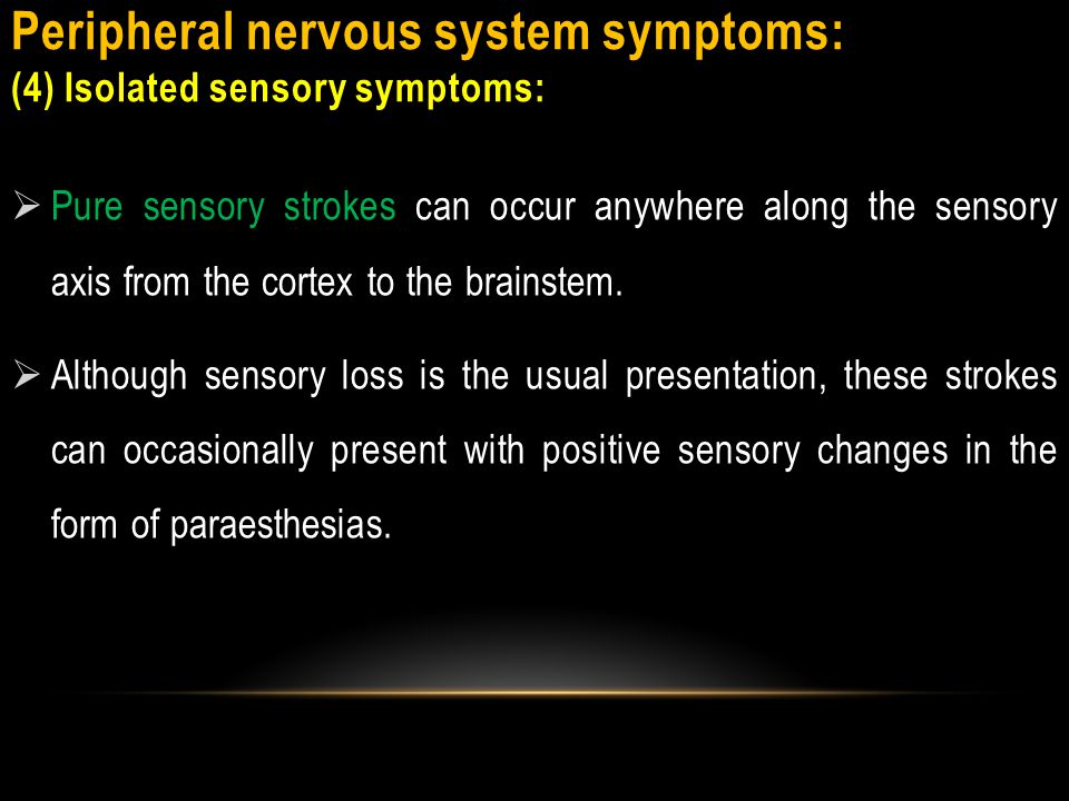 Peripheral nervous system symptoms: (4) Isolated sensory symptoms:  Patients with pure sensory strokes can be misidentified as having PNS or psychiatric disorders.