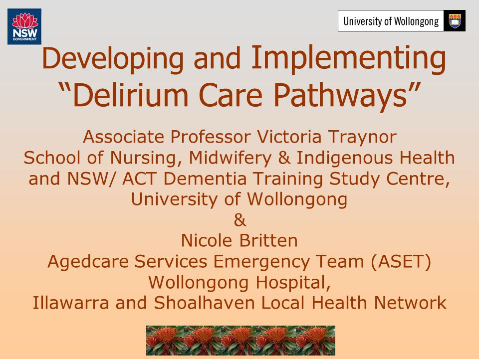 Developing and Implementing Delirium Care Pathways Associate Professor Victoria Traynor School of Nursing, Midwifery & Indigenous Health and NSW/ ACT Dementia Training Study Centre, University of Wollongong & Nicole Britten Agedcare Services Emergency Team (ASET) Wollongong Hospital, Illawarra and Shoalhaven Local Health Network