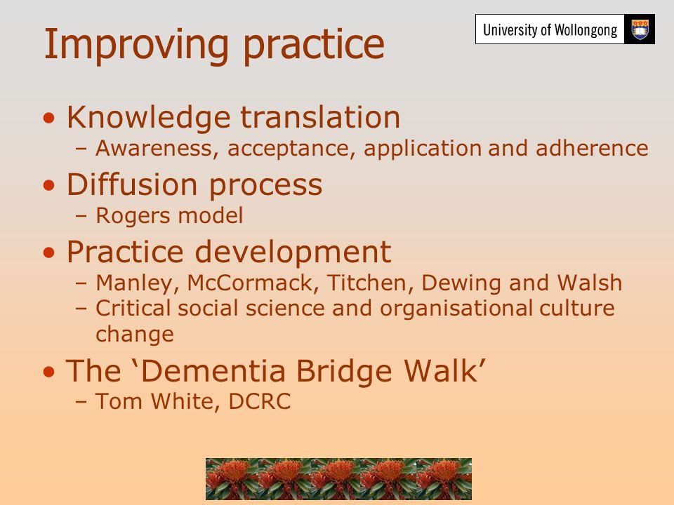 Improving practice Knowledge translation –Awareness, acceptance, application and adherence Diffusion process –Rogers model Practice development –Manley, McCormack, Titchen, Dewing and Walsh –Critical social science and organisational culture change The 'Dementia Bridge Walk' –Tom White, DCRC