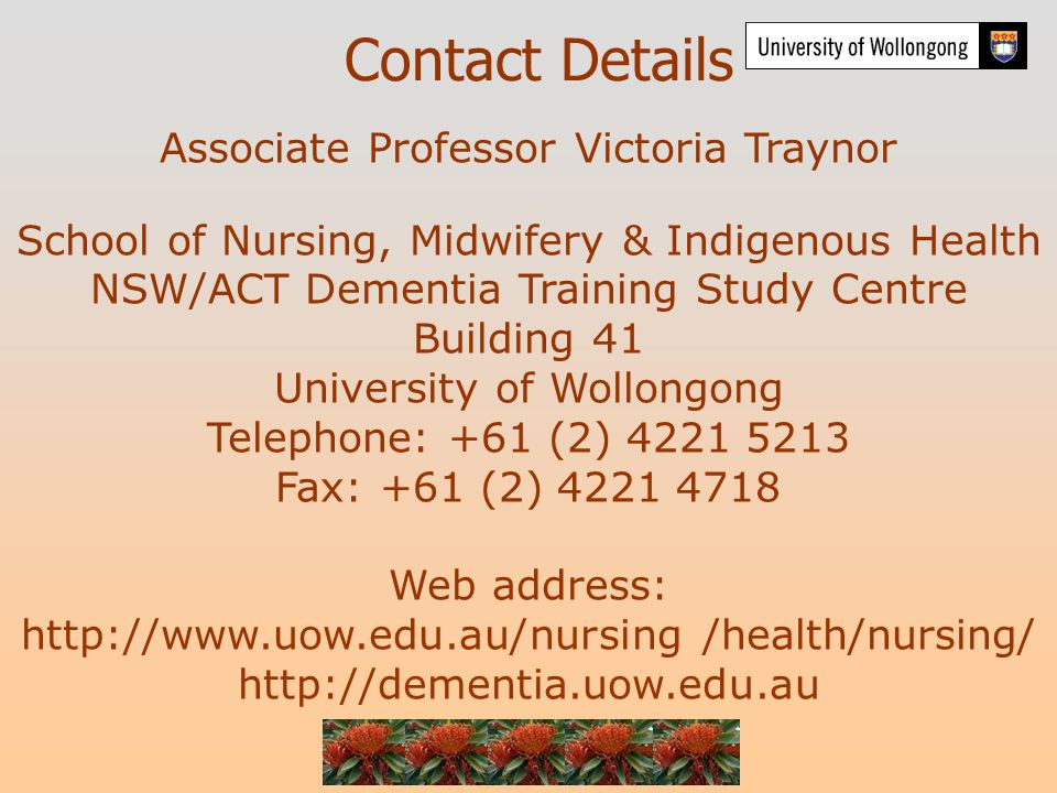 Contact Details Associate Professor Victoria Traynor School of Nursing, Midwifery & Indigenous Health NSW/ACT Dementia Training Study Centre Building 41 University of Wollongong Telephone: +61 (2) 4221 5213 Fax: +61 (2) 4221 4718 Web address: http://www.uow.edu.au/nursing /health/nursing/ http://dementia.uow.edu.au