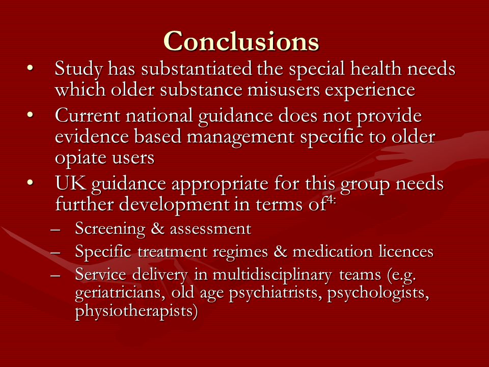 Conclusions Study has substantiated the special health needs which older substance misusers experienceStudy has substantiated the special health needs which older substance misusers experience Current national guidance does not provide evidence based management specific to older opiate usersCurrent national guidance does not provide evidence based management specific to older opiate users UK guidance appropriate for this group needs further development in terms of 4:UK guidance appropriate for this group needs further development in terms of 4: –Screening & assessment –Specific treatment regimes & medication licences –Service delivery in multidisciplinary teams (e.g.