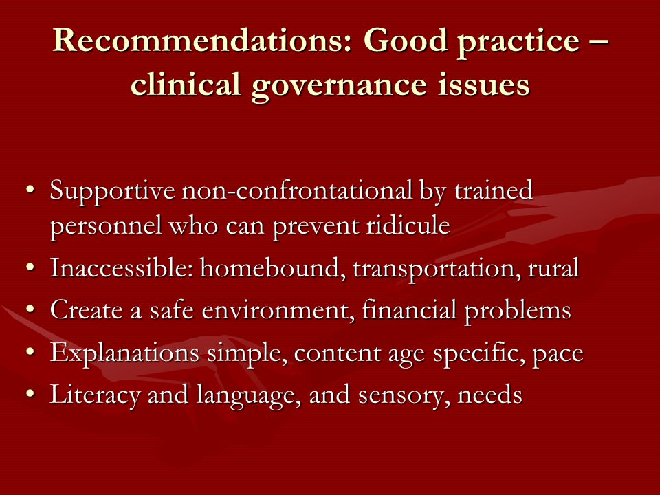 Recommendations: Good practice – clinical governance issues Supportive non-confrontational by trained personnel who can prevent ridiculeSupportive non-confrontational by trained personnel who can prevent ridicule Inaccessible: homebound, transportation, ruralInaccessible: homebound, transportation, rural Create a safe environment, financial problemsCreate a safe environment, financial problems Explanations simple, content age specific, paceExplanations simple, content age specific, pace Literacy and language, and sensory, needsLiteracy and language, and sensory, needs