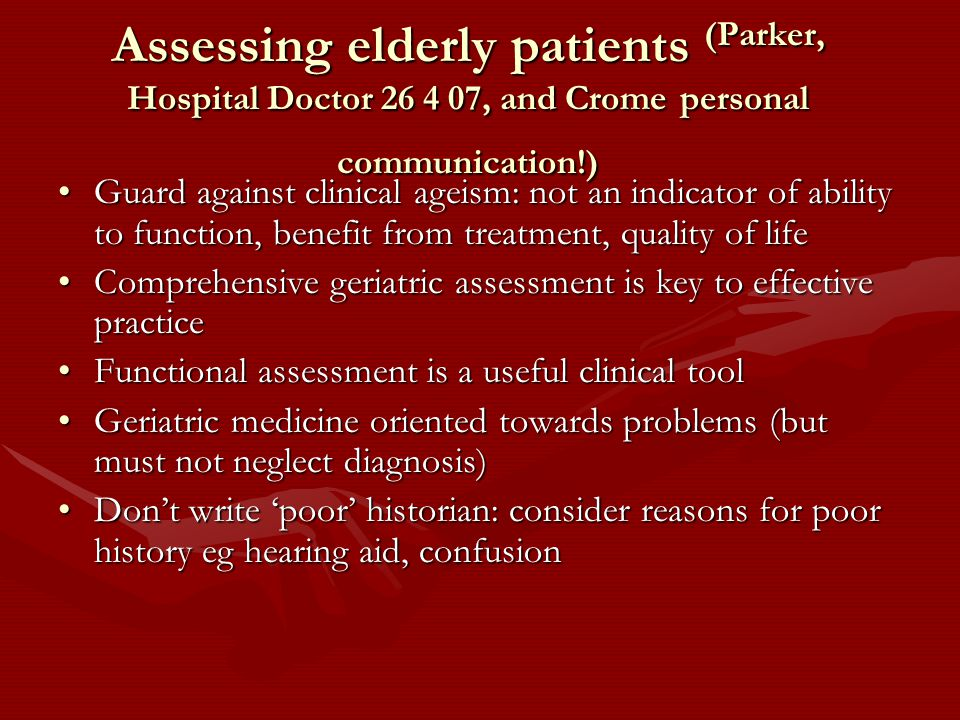 Assessing elderly patients (Parker, Hospital Doctor 26 4 07, and Crome personal communication!) Guard against clinical ageism: not an indicator of ability to function, benefit from treatment, quality of lifeGuard against clinical ageism: not an indicator of ability to function, benefit from treatment, quality of life Comprehensive geriatric assessment is key to effective practiceComprehensive geriatric assessment is key to effective practice Functional assessment is a useful clinical toolFunctional assessment is a useful clinical tool Geriatric medicine oriented towards problems (but must not neglect diagnosis)Geriatric medicine oriented towards problems (but must not neglect diagnosis) Don't write 'poor' historian: consider reasons for poor history eg hearing aid, confusionDon't write 'poor' historian: consider reasons for poor history eg hearing aid, confusion