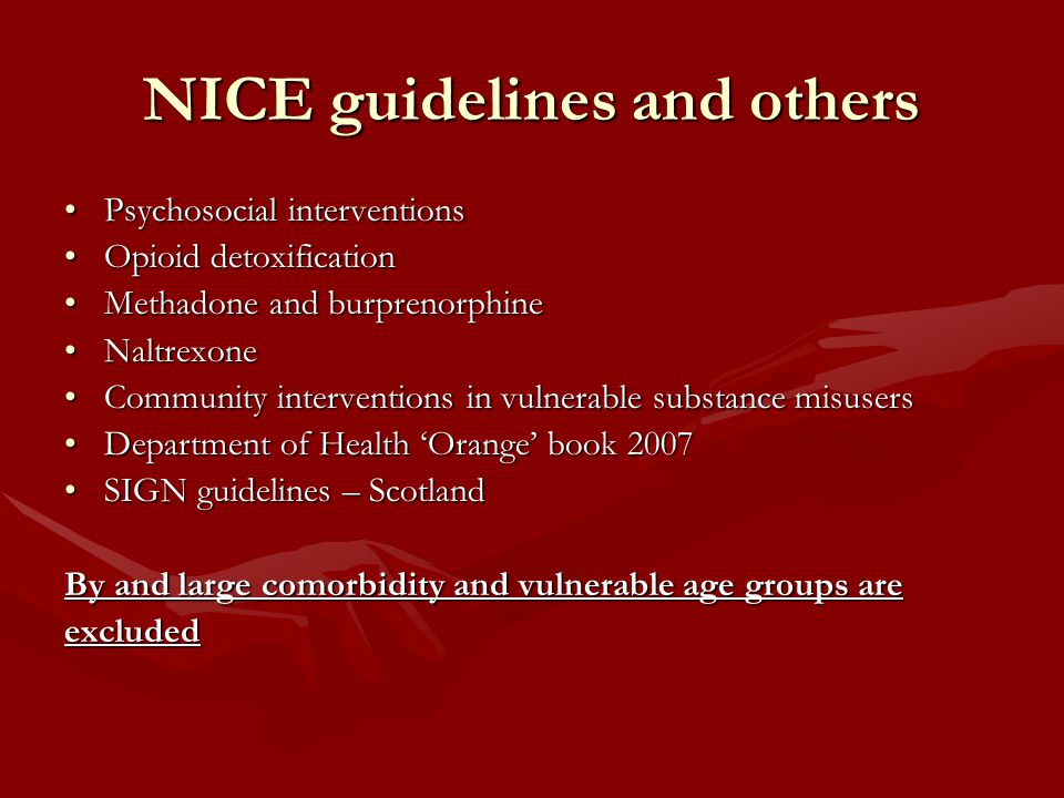 NICE guidelines and others Psychosocial interventionsPsychosocial interventions Opioid detoxificationOpioid detoxification Methadone and burprenorphineMethadone and burprenorphine NaltrexoneNaltrexone Community interventions in vulnerable substance misusersCommunity interventions in vulnerable substance misusers Department of Health 'Orange' book 2007Department of Health 'Orange' book 2007 SIGN guidelines – ScotlandSIGN guidelines – Scotland By and large comorbidity and vulnerable age groups are excluded