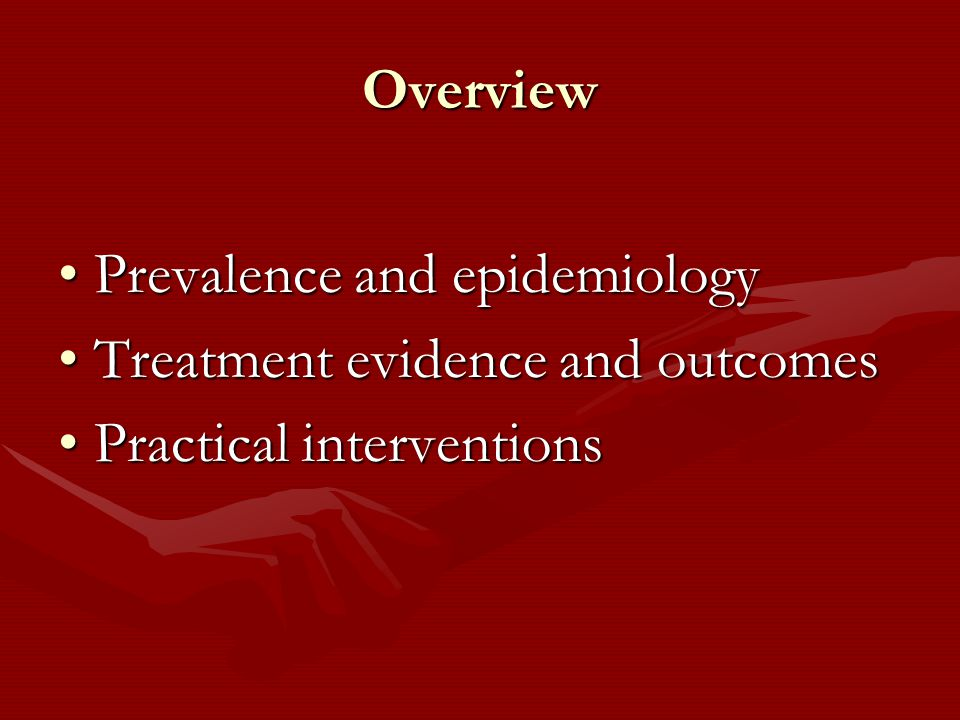 Overview Prevalence and epidemiologyPrevalence and epidemiology Treatment evidence and outcomesTreatment evidence and outcomes Practical interventionsPractical interventions