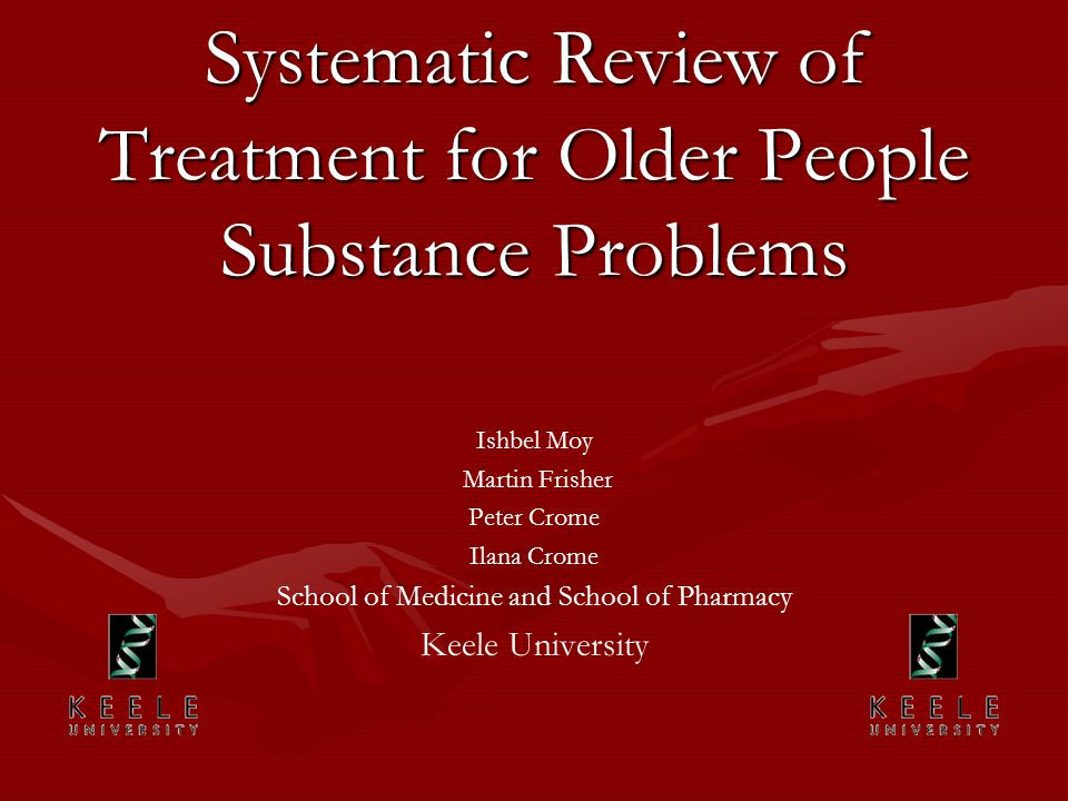 Systematic Review of Treatment for Older People Substance Problems Ishbel Moy Martin Frisher Peter Crome Ilana Crome School of Medicine and School of Pharmacy Keele University