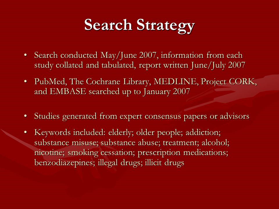 Search Strategy Search conducted May/June 2007, information from each study collated and tabulated, report written June/July 2007Search conducted May/June 2007, information from each study collated and tabulated, report written June/July 2007 PubMed, The Cochrane Library, MEDLINE, Project CORK, and EMBASE searched up to January 2007PubMed, The Cochrane Library, MEDLINE, Project CORK, and EMBASE searched up to January 2007 Studies generated from expert consensus papers or advisorsStudies generated from expert consensus papers or advisors Keywords included: elderly; older people; addiction; substance misuse; substance abuse; treatment; alcohol; nicotine; smoking cessation; prescription medications; benzodiazepines; illegal drugs; illicit drugsKeywords included: elderly; older people; addiction; substance misuse; substance abuse; treatment; alcohol; nicotine; smoking cessation; prescription medications; benzodiazepines; illegal drugs; illicit drugs