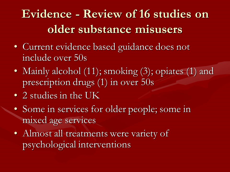 Evidence - Review of 16 studies on older substance misusers Current evidence based guidance does not include over 50sCurrent evidence based guidance does not include over 50s Mainly alcohol (11); smoking (3); opiates (1) and prescription drugs (1) in over 50sMainly alcohol (11); smoking (3); opiates (1) and prescription drugs (1) in over 50s 2 studies in the UK2 studies in the UK Some in services for older people; some in mixed age servicesSome in services for older people; some in mixed age services Almost all treatments were variety of psychological interventionsAlmost all treatments were variety of psychological interventions