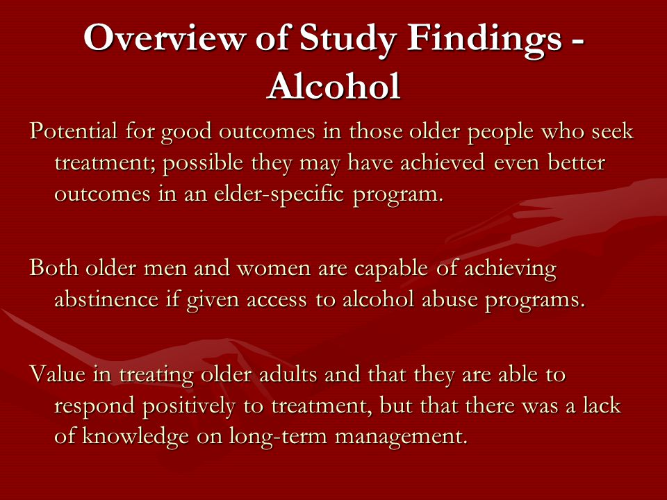 Overview of Study Findings - Alcohol Potential for good outcomes in those older people who seek treatment; possible they may have achieved even better outcomes in an elder-specific program.