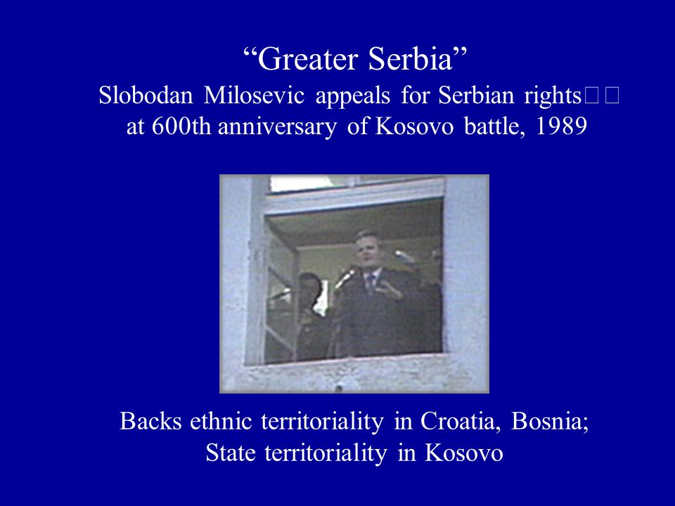 Greater Serbia Slobodan Milosevic appeals for Serbian rights at 600th anniversary of Kosovo battle, 1989 Backs ethnic territoriality in Croatia, Bosnia; State territoriality in Kosovo