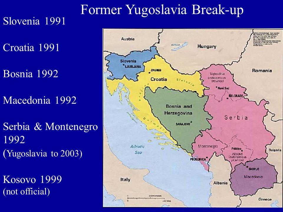 Former Yugoslavia Break-up Slovenia 1991 Croatia 1991 Bosnia 1992 Macedonia 1992 Serbia & Montenegro 1992 ( Yugoslavia to 2003) Kosovo 1999 (not official)