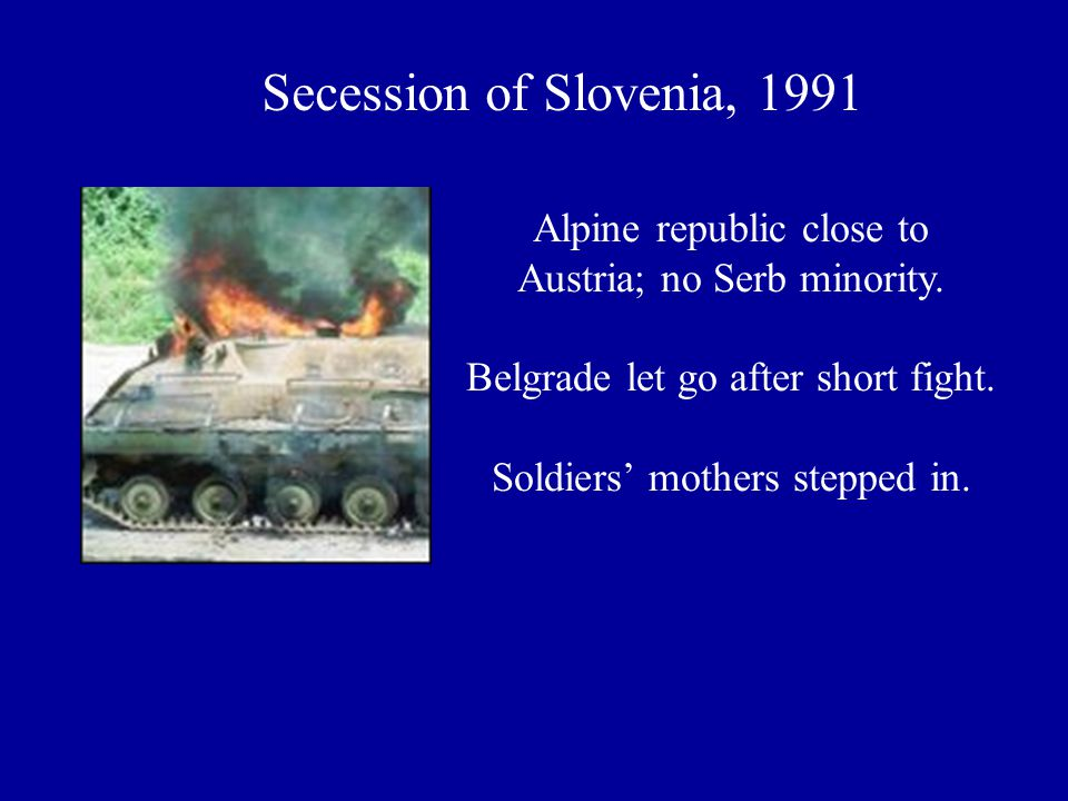 Secession of Slovenia, 1991 Alpine republic close to Austria; no Serb minority. Belgrade let go after short fight. Soldiers' mothers stepped in.