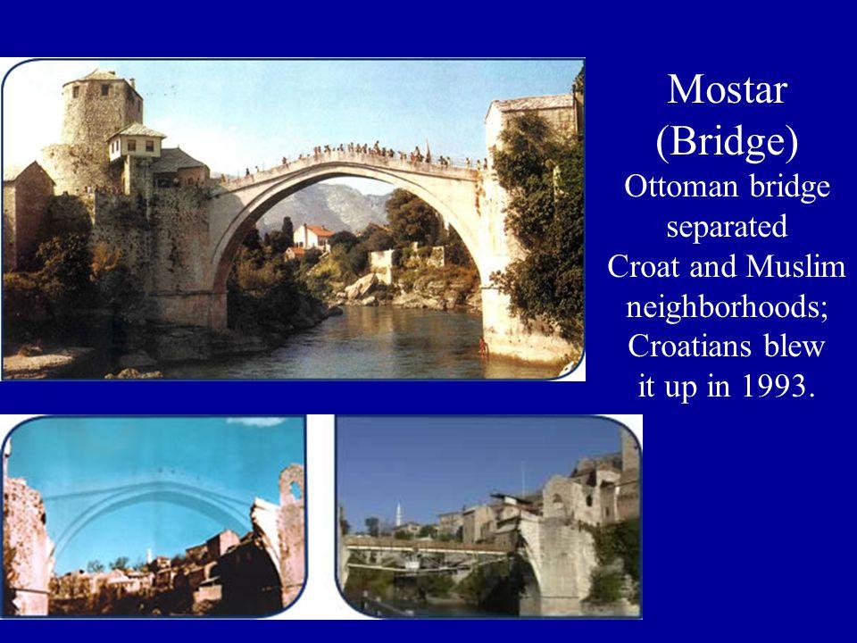 Mostar (Bridge) Ottoman bridge separated Croat and Muslim neighborhoods; Croatians blew it up in 1993.