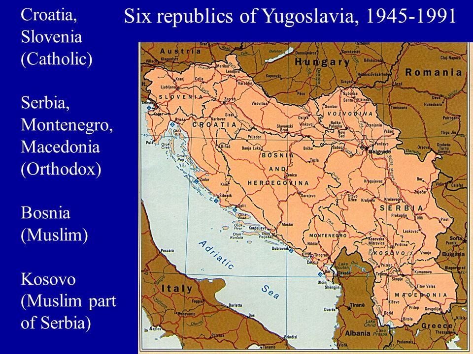 Six republics of Yugoslavia, 1945-1991 Croatia, Slovenia (Catholic) Serbia, Montenegro, Macedonia (Orthodox) Bosnia (Muslim) Kosovo (Muslim part of Serbia)